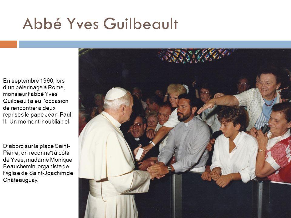 Abbé Yves Guilbeault En septembre 1990, lors d un pèlerinage à Rome, monsieur l abbé Yves Guilbeault a eu l occasion de rencontrer à deux reprises le pape Jean-Paul II.