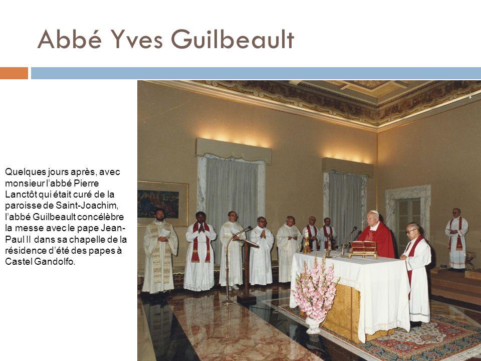 Abbé Yves Guilbeault Quelques jours après, avec monsieur labbé Pierre Lanctôt qui était curé de la paroisse de Saint-Joachim, labbé Guilbeault concélèbre la messe avec le pape Jean- Paul II dans sa chapelle de la résidence dété des papes à Castel Gandolfo.