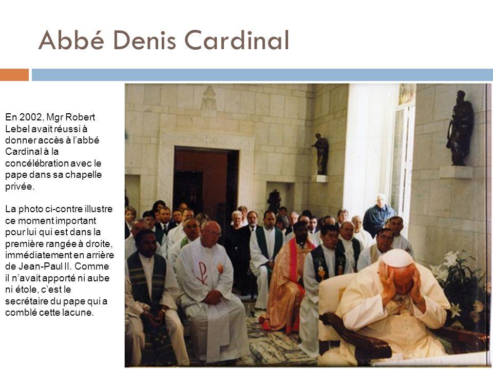 Abbé Denis Cardinal En 2002, Mgr Robert Lebel avait réussi à donner accès à labbé Cardinal à la concélébration avec le pape dans sa chapelle privée. L