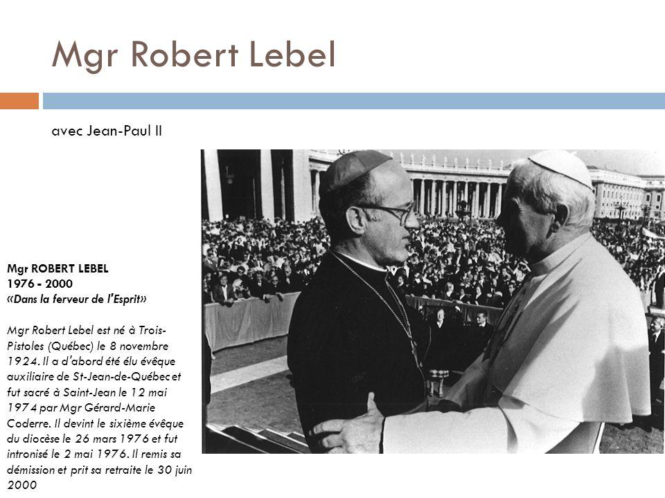 Mgr Robert Lebel Mgr ROBERT LEBEL 1976 - 2000 «Dans la ferveur de l'Esprit» Mgr Robert Lebel est né à Trois- Pistoles (Québec) le 8 novembre 1924. Il