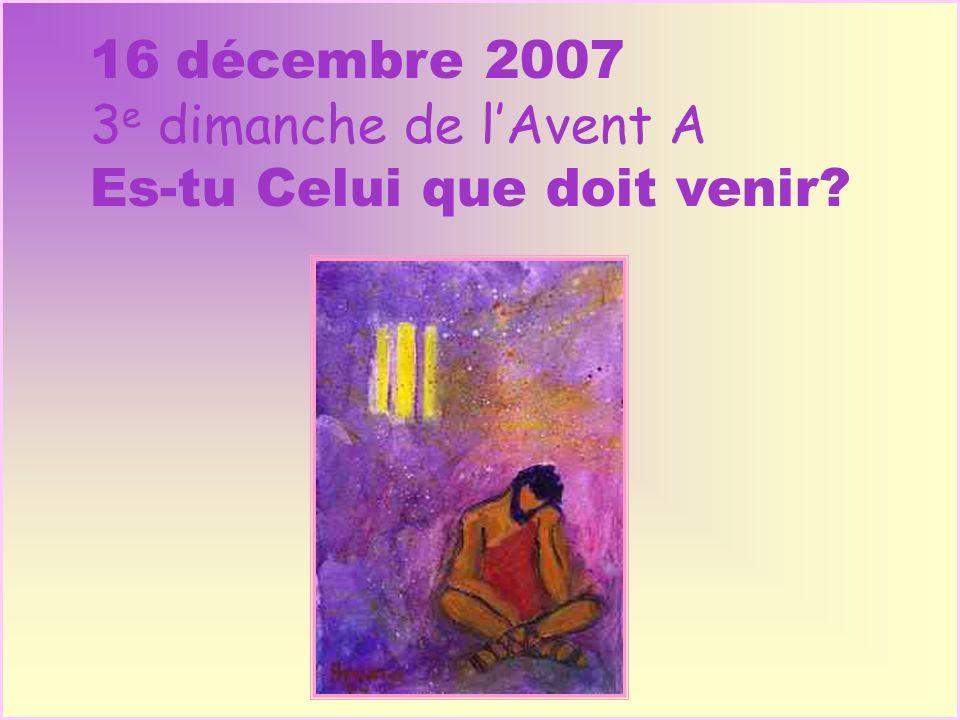 16 décembre 2007 3 e dimanche de lAvent A Es-tu Celui que doit venir