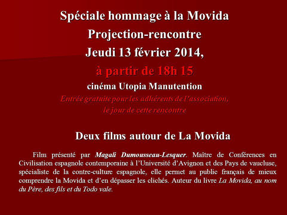 Spéciale hommage à la Movida Projection-rencontre Jeudi 13 février 2014, à partir de 18h 15 cinéma Utopia Manutention Entrée gratuite pour les adhérents de lassociation, le jour de cette rencontre Deux films autour de La Movida Deux films autour de La Movida Film présenté par Magali Dumousseau-Lesquer.