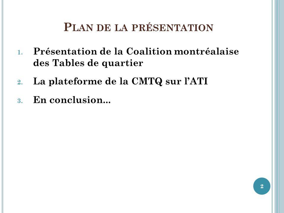 P LAN DE LA PRÉSENTATION 1. Présentation de la Coalition montréalaise des Tables de quartier 2. La plateforme de la CMTQ sur lATI 3. En conclusion...