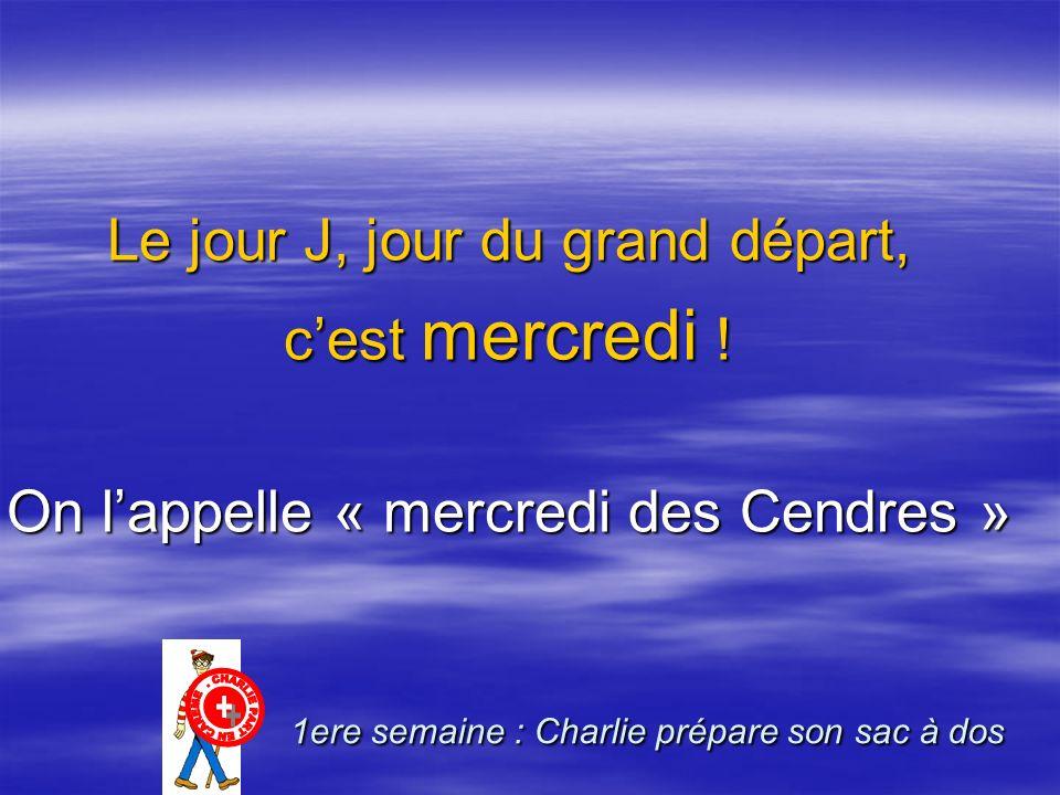 Le jour J, jour du grand départ, cest mercredi ! On lappelle « mercredi des Cendres » 1ere semaine : Charlie prépare son sac à dos