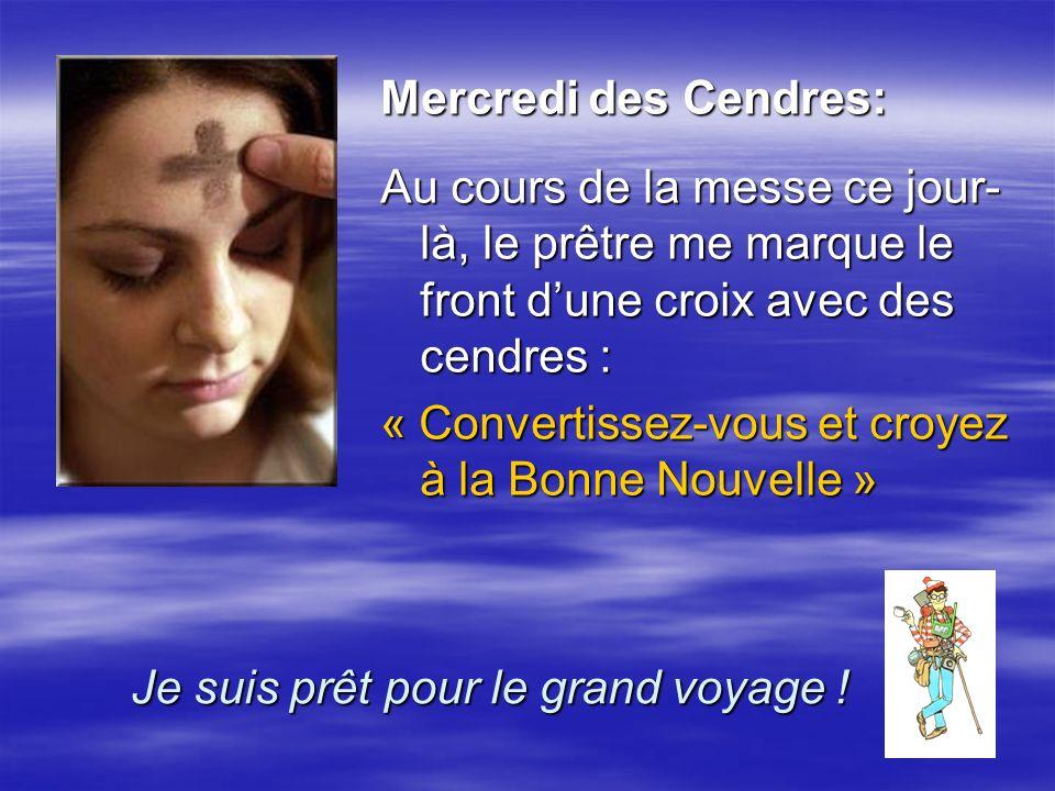 Mercredi des Cendres: Au cours de la messe ce jour- là, le prêtre me marque le front dune croix avec des cendres : « Convertissez-vous et croyez à la