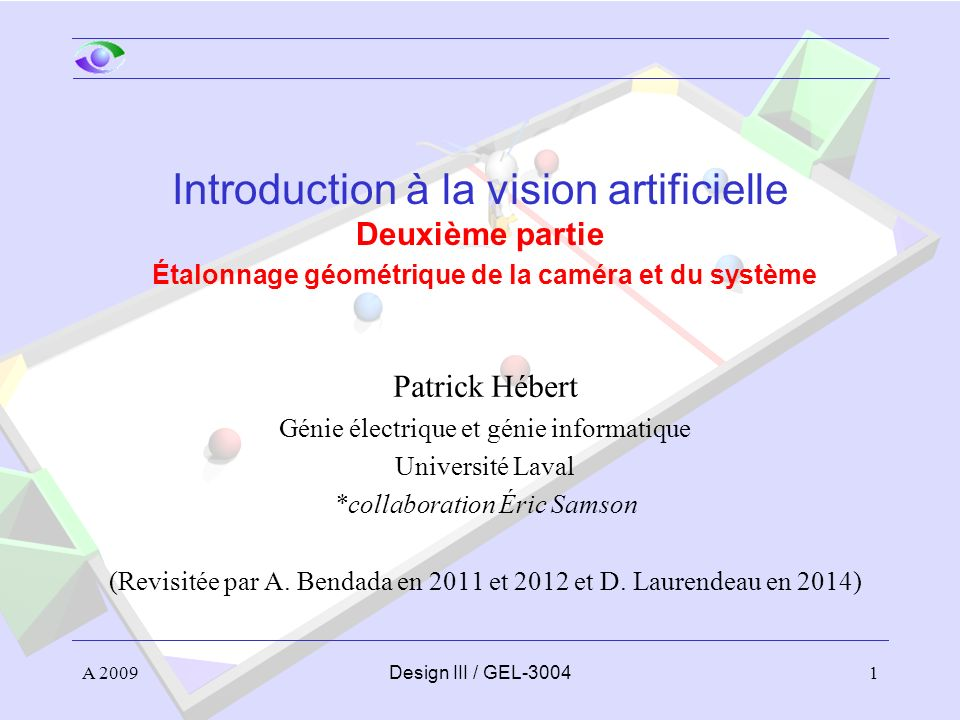 A 20091Design III / GEL-3004 Introduction à la vision artificielle Deuxième partie Étalonnage géométrique de la caméra et du système Patrick Hébert Génie électrique et génie informatique Université Laval *collaboration Éric Samson (Revisitée par A.