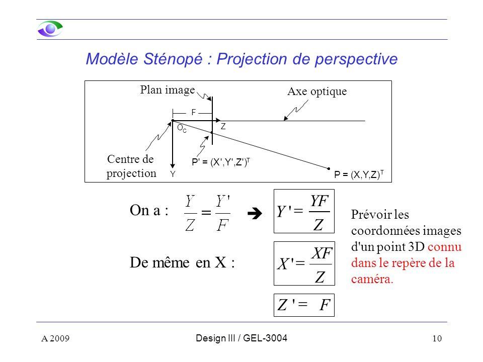 10 Y Z Axe optique Plan image Centre de projection O C P = (X,Y,Z) T P = (X ,Y ,Z ) T F Z XF X FZ Z YF Y De même en X : On a : Modèle Sténopé : Projection de perspective Prévoir les coordonnées images d un point 3D connu dans le repère de la caméra.