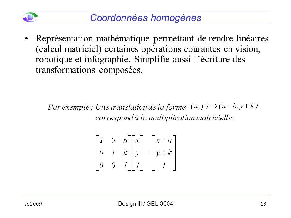 13 Coordonnées homogènes Représentation mathématique permettant de rendre linéaires (calcul matriciel) certaines opérations courantes en vision, robotique et infographie.