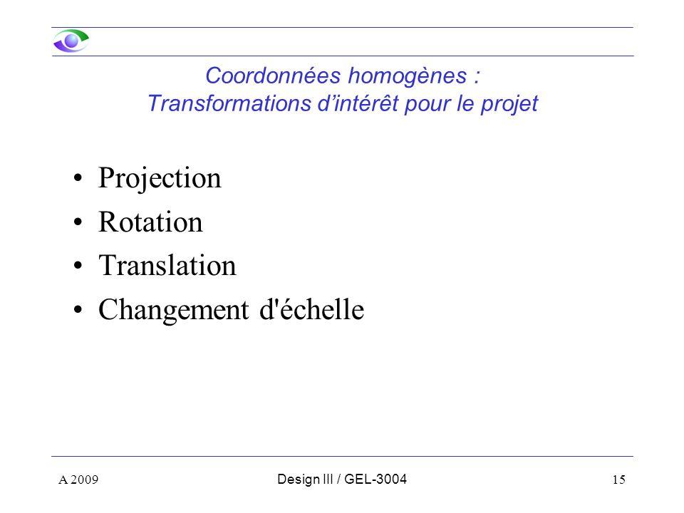 15 Coordonnées homogènes : Transformations dintérêt pour le projet Projection Rotation Translation Changement d échelle A 2009Design III / GEL-3004