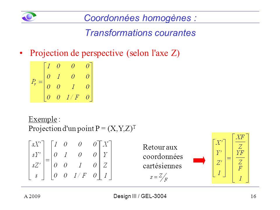 16 Coordonnées homogènes : Transformations courantes Projection de perspective (selon l axe Z) Exemple : Projection d un point P = (X,Y,Z) T Retour aux coordonnées cartésiennes A 2009Design III / GEL-3004