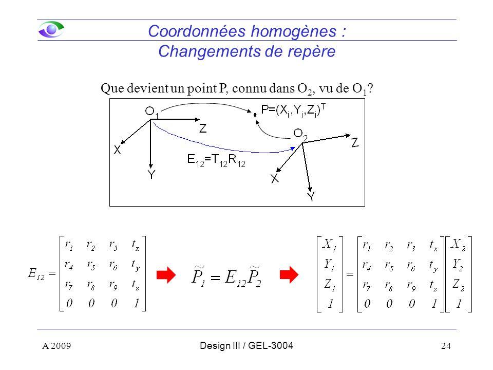 24 Coordonnées homogènes : Changements de repère Que devient un point P, connu dans O 2, vu de O 1 ? A 2009Design III / GEL-3004