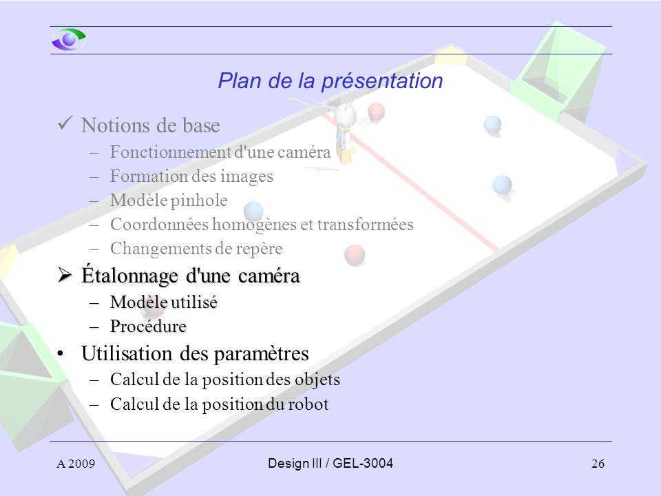 26 Plan de la présentation Notions de base –Fonctionnement d'une caméra –Formation des images –Modèle pinhole –Coordonnées homogènes et transformées –