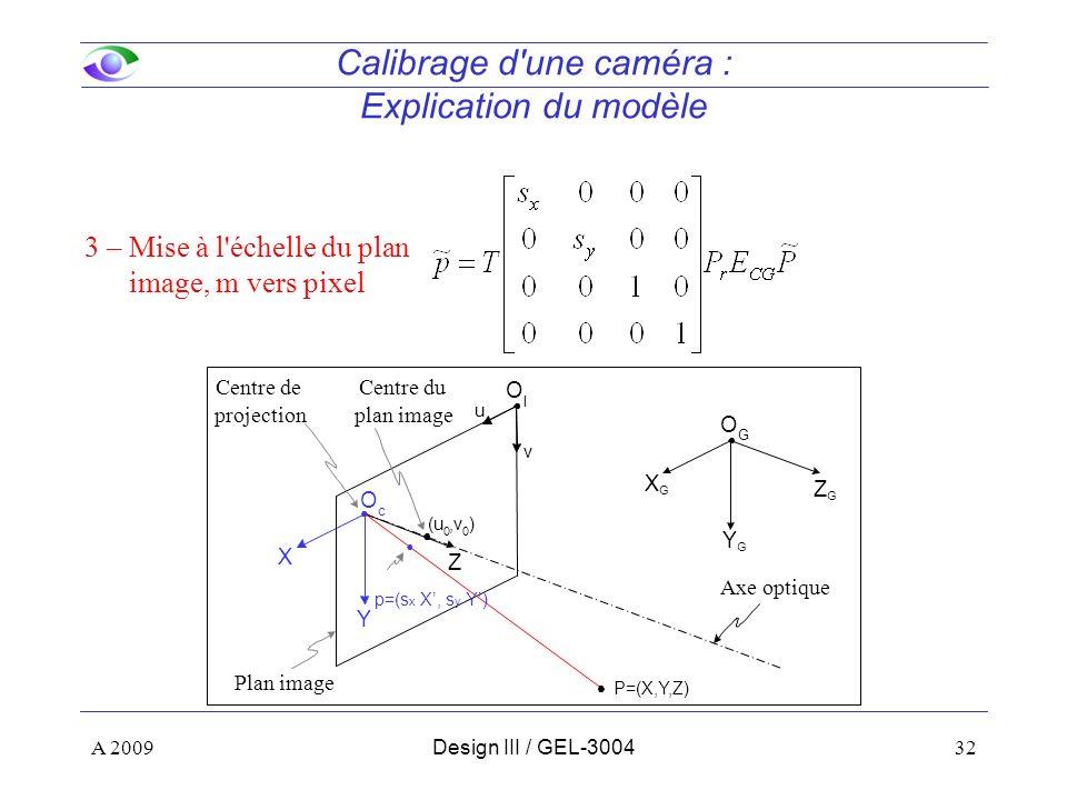 32 Calibrage d une caméra : Explication du modèle 3 – Mise à l échelle du plan image, m vers pixel Z Y X u v O I O c ZGZG YGYG XGXG O G (u 0,v 0 ) P=(X,Y,Z) Centre de projection Axe optique Centre du plan image Plan image A 2009Design III / GEL-3004 p=(s x X, s y Y)