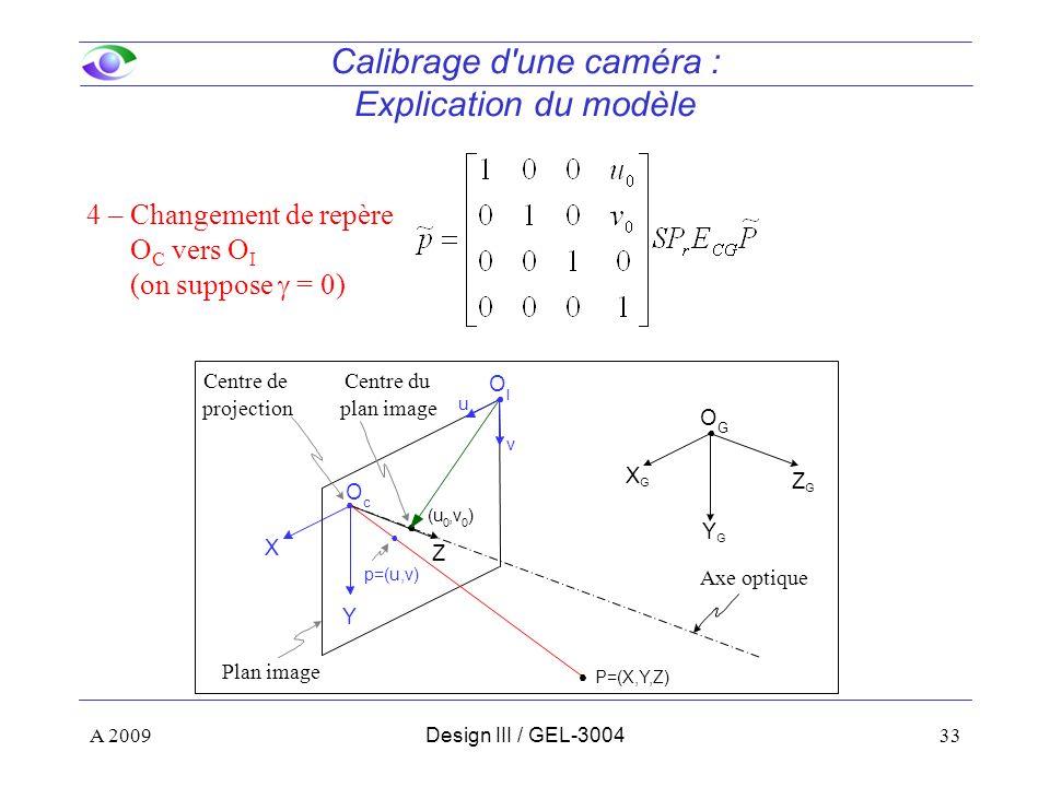 33 Calibrage d une caméra : Explication du modèle 4 – Changement de repère O C vers O I (on suppose = 0) Z Y X u v O I O c ZGZG YGYG XGXG O G (u 0,v 0 ) P=(X,Y,Z) Centre de projection Axe optique Centre du plan image Plan image A 2009Design III / GEL-3004 p=(u,v)