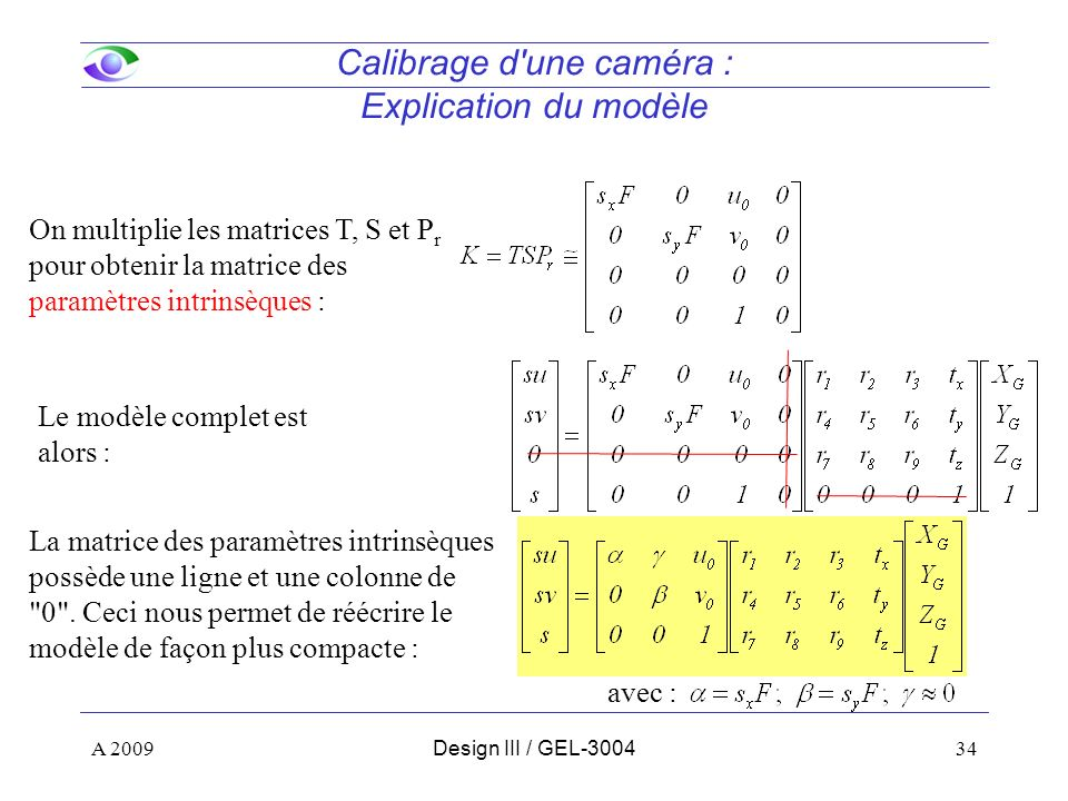 34 Calibrage d une caméra : Explication du modèle On multiplie les matrices T, S et P r pour obtenir la matrice des paramètres intrinsèques : Le modèle complet est alors : A 2009Design III / GEL-3004 La matrice des paramètres intrinsèques possède une ligne et une colonne de 0 .