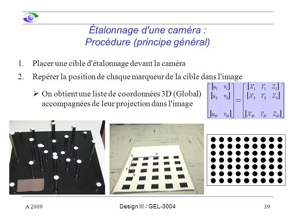 39 Étalonnage d une caméra : Procédure (principe général) 1.Placer une cible d étalonnage devant la caméra 2.Repérer la position de chaque marqueur de la cible dans l image On obtient une liste de coordonnées 3D (Global) accompagnées de leur projection dans l image A 2009Design III / GEL-3004