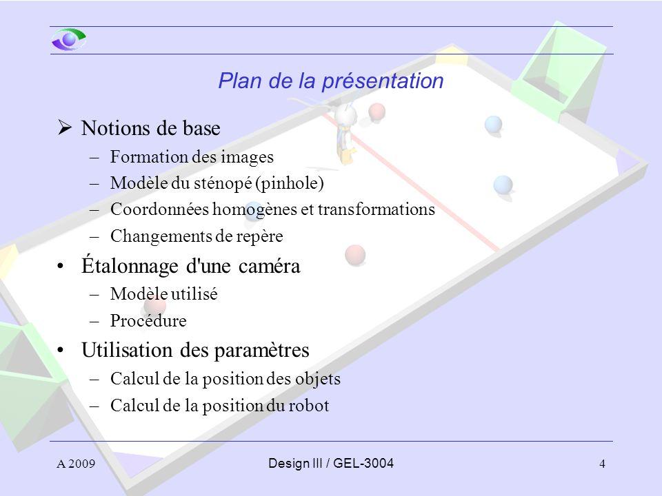 4 Plan de la présentation Notions de base –Formation des images –Modèle du sténopé (pinhole) –Coordonnées homogènes et transformations –Changements de