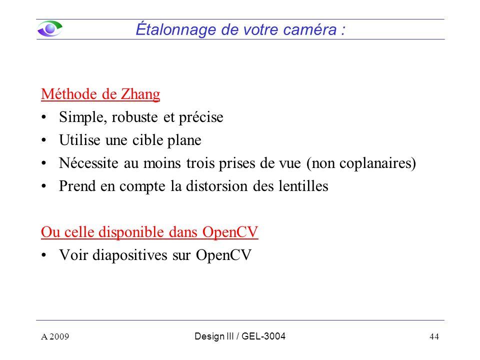 44 Étalonnage de votre caméra : Méthode de Zhang Simple, robuste et précise Utilise une cible plane Nécessite au moins trois prises de vue (non coplanaires) Prend en compte la distorsion des lentilles Ou celle disponible dans OpenCV Voir diapositives sur OpenCV A 2009Design III / GEL-3004