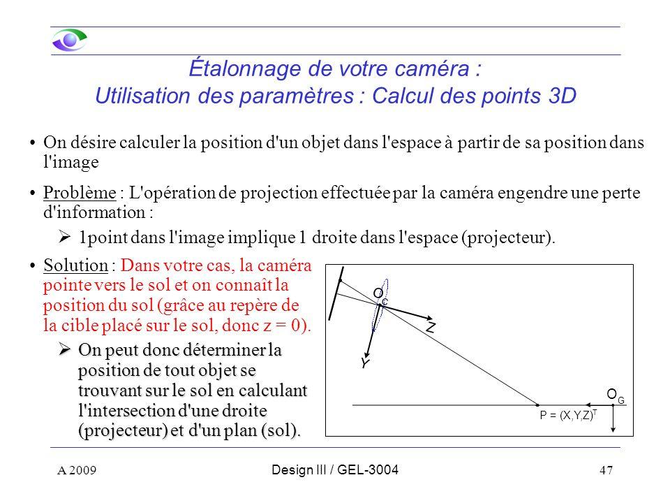 47 Étalonnage de votre caméra : Utilisation des paramètres : Calcul des points 3D On désire calculer la position d un objet dans l espace à partir de sa position dans l image Solution : Dans votre cas, la caméra pointe vers le sol et on connaît la position du sol (grâce au repère de la cible placé sur le sol, donc z = 0).