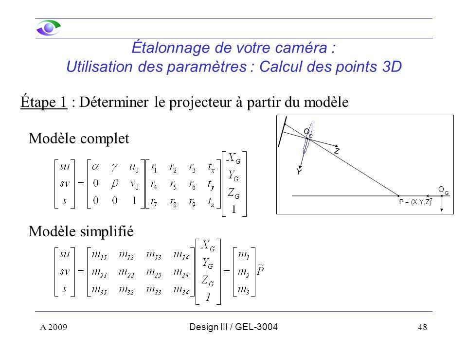 48 Étalonnage de votre caméra : Utilisation des paramètres : Calcul des points 3D Étape 1 : Déterminer le projecteur à partir du modèle Modèle complet Modèle simplifié P = (X,Y,Z) T Y Z O C O G A 2009Design III / GEL-3004