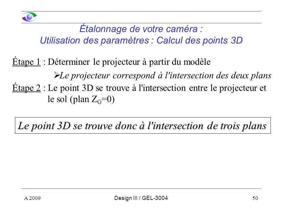 50 Étalonnage de votre caméra : Utilisation des paramètres : Calcul des points 3D Étape 1 : Déterminer le projecteur à partir du modèle Le projecteur correspond à l intersection des deux plans Le point 3D se trouve donc à l intersection de trois plans Étape 2 : Le point 3D se trouve à l intersection entre le projecteur et le sol (plan Z G =0) A 2009Design III / GEL-3004