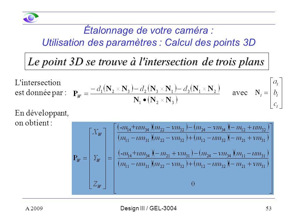 53 Étalonnage de votre caméra : Utilisation des paramètres : Calcul des points 3D Le point 3D se trouve à l intersection de trois plans L intersection est donnée par : avec En développant, on obtient : A 2009Design III / GEL-3004