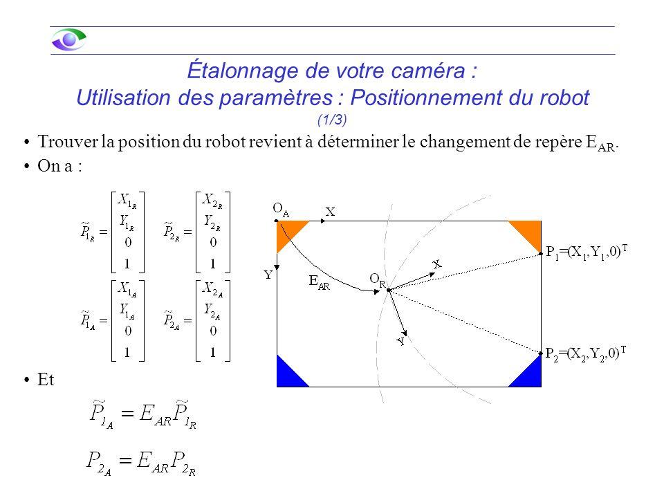 Étalonnage de votre caméra : Utilisation des paramètres : Positionnement du robot (1/3) Trouver la position du robot revient à déterminer le changement de repère E AR.