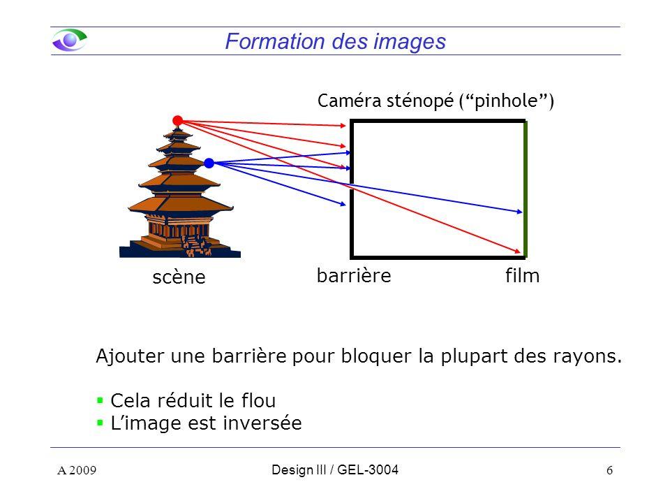 6 Formation des images A 2009Design III / GEL-3004 scène film barrière Caméra sténopé (pinhole) Ajouter une barrière pour bloquer la plupart des rayons.