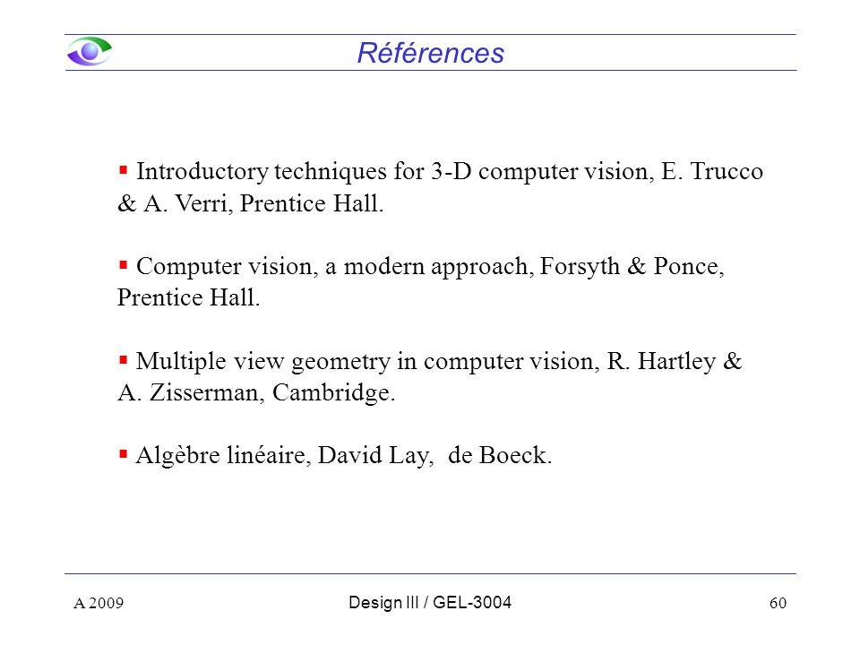 60 Références A 2009Design III / GEL-3004 Introductory techniques for 3-D computer vision, E. Trucco & A. Verri, Prentice Hall. Computer vision, a mod