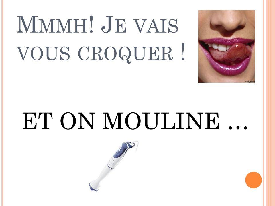 M MMH ! J E VAIS VOUS CROQUER ! ET ON MOULINE …