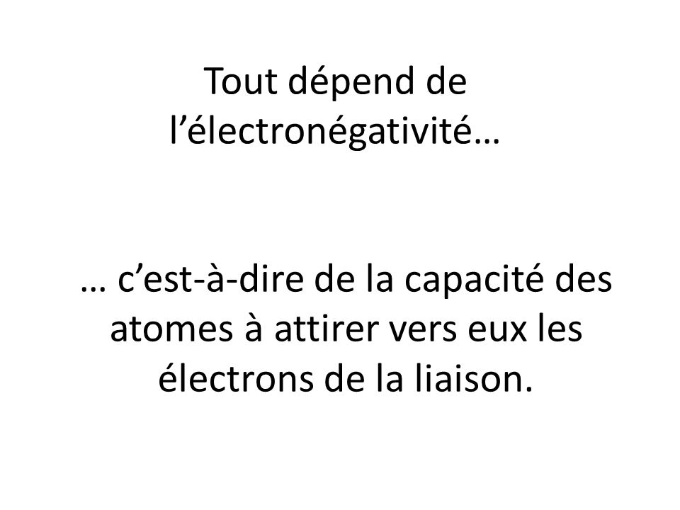 Tout dépend de lélectronégativité… … cest-à-dire de la capacité des atomes à attirer vers eux les électrons de la liaison.