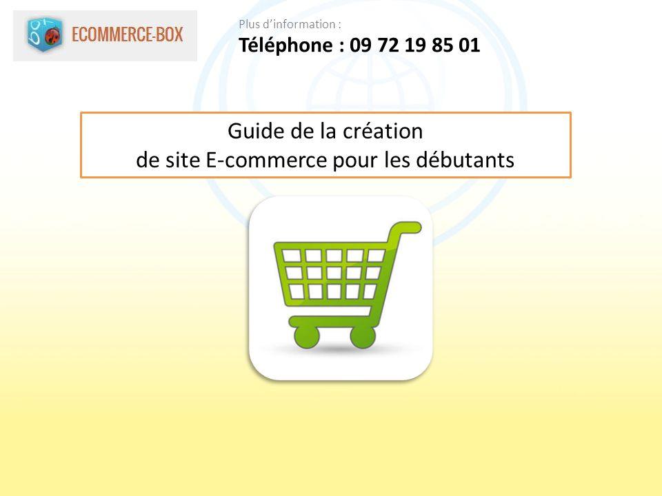 Guide de la création de site E-commerce pour les débutants Téléphone : 09 72 19 85 01 Plus dinformation :