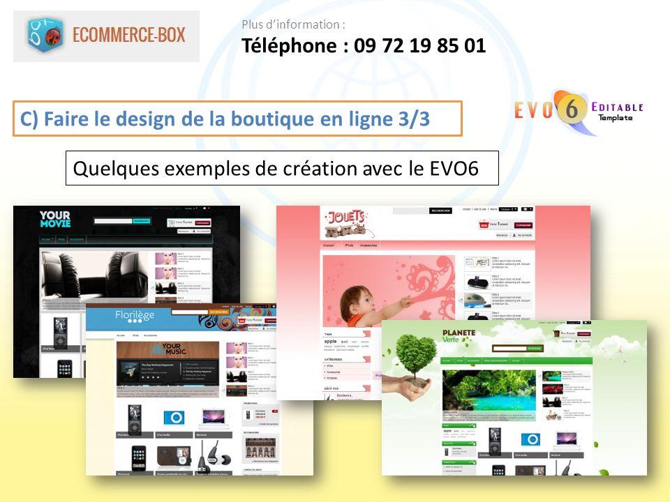 C) Faire le design de la boutique en ligne 3/3 Quelques exemples de création avec le EVO6 Téléphone : 09 72 19 85 01 Plus dinformation :