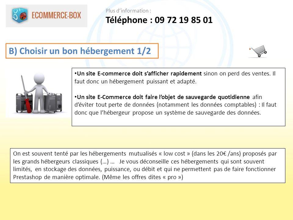 B) Choisir un bon hébergement 1/2 Un site E-commerce doit safficher rapidement sinon on perd des ventes. Il faut donc un hébergement puissant et adapt