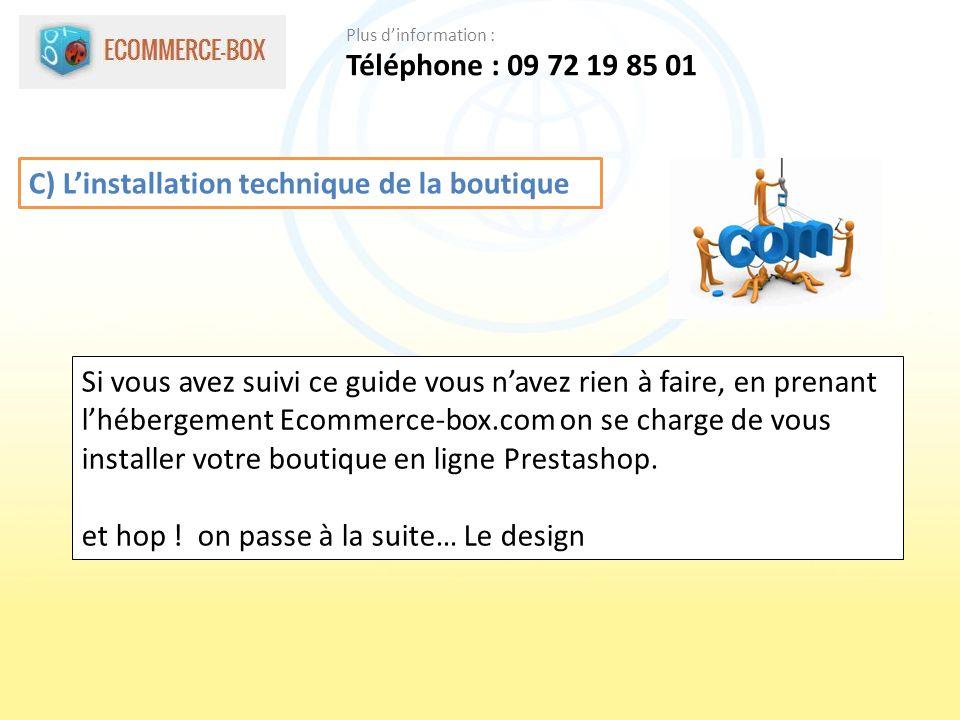 C) Linstallation technique de la boutique Si vous avez suivi ce guide vous navez rien à faire, en prenant lhébergement Ecommerce-box.com on se charge de vous installer votre boutique en ligne Prestashop.