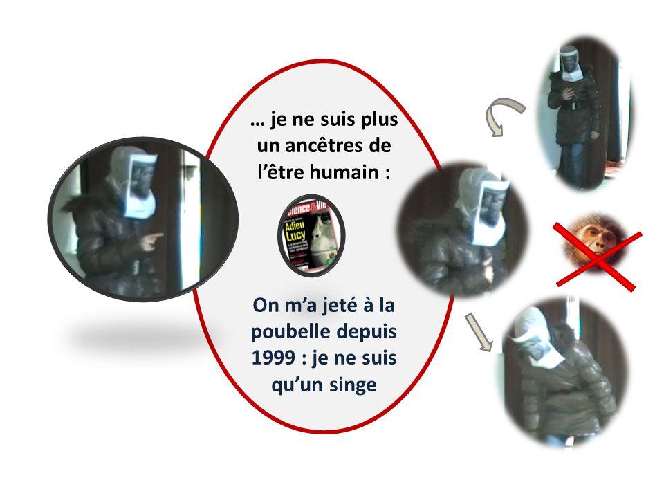 … je ne suis plus un ancêtres de lêtre humain : On ma jeté à la poubelle depuis 1999 : je ne suis quun singe