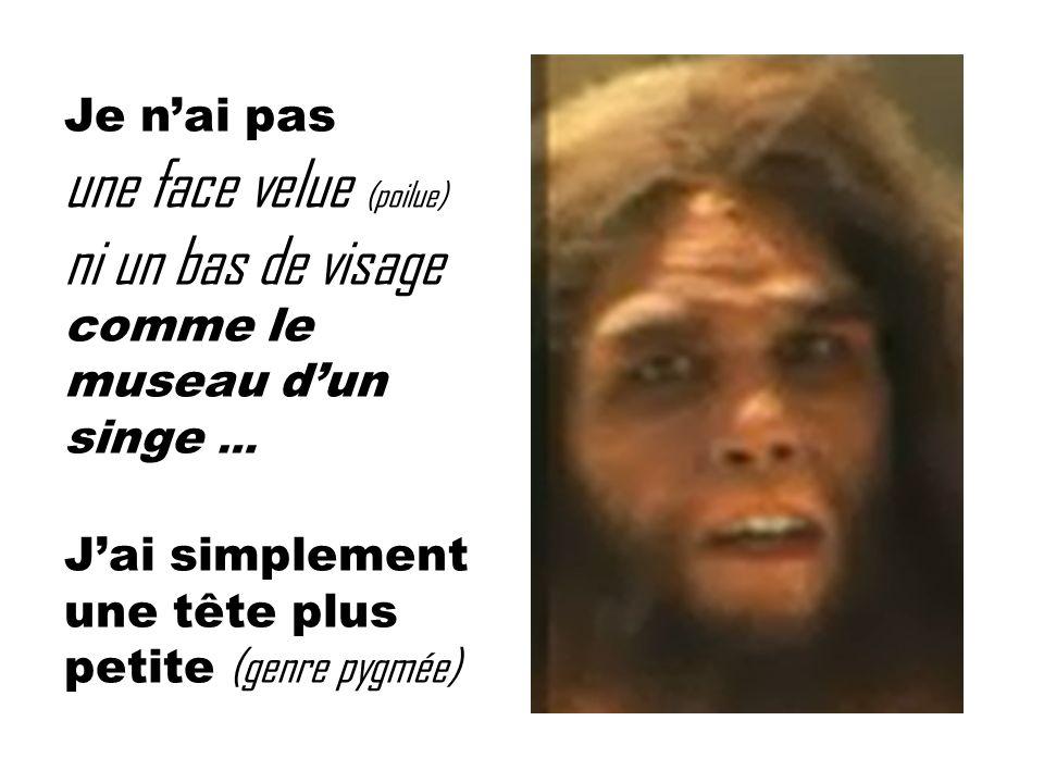 Je nai pas une face velue (poilue) ni un bas de visage comme le museau dun singe … Jai simplement une tête plus petite (genre pygmée)