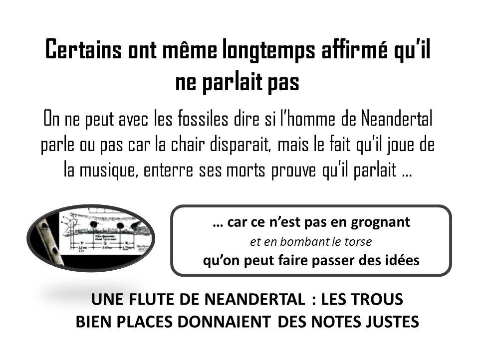 Certains ont même longtemps affirmé quil ne parlait pas On ne peut avec les fossiles dire si lhomme de Neandertal parle ou pas car la chair disparait,
