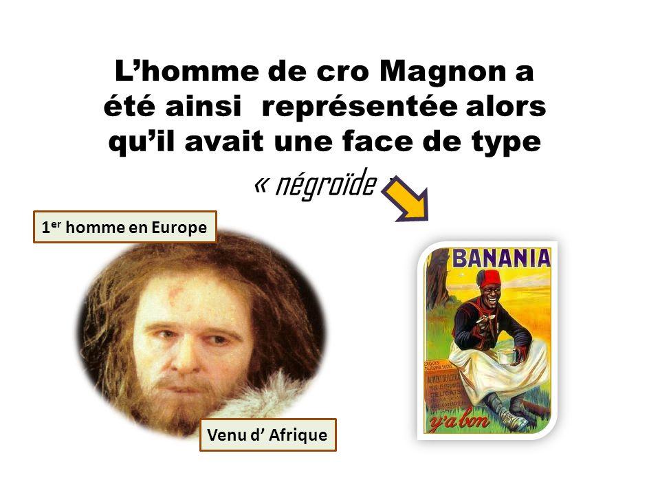 Lhomme de cro Magnon a été ainsi représentée alors quil avait une face de type « négroïde » 1 er homme en Europe Venu d Afrique