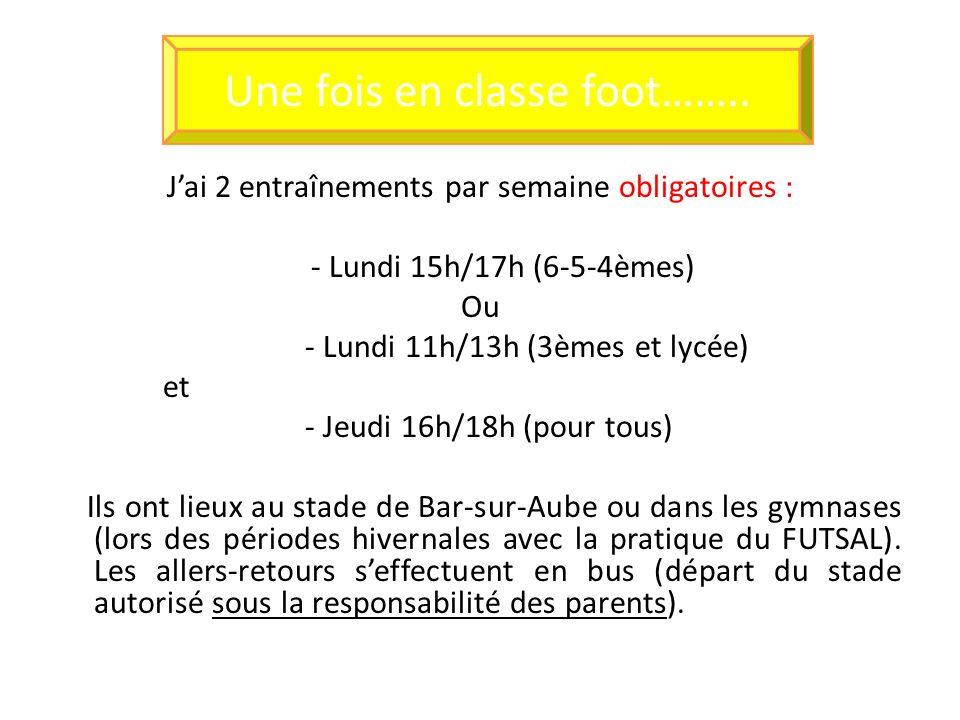 Jai 2 entraînements par semaine obligatoires : - Lundi 15h/17h (6-5-4èmes) Ou - Lundi 11h/13h (3èmes et lycée) et - Jeudi 16h/18h (pour tous) Ils ont lieux au stade de Bar-sur-Aube ou dans les gymnases (lors des périodes hivernales avec la pratique du FUTSAL).