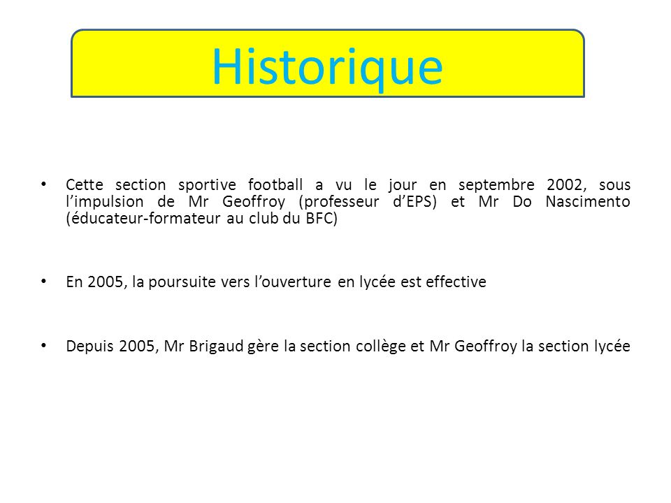 Cette section sportive football a vu le jour en septembre 2002, sous limpulsion de Mr Geoffroy (professeur dEPS) et Mr Do Nascimento (éducateur-format