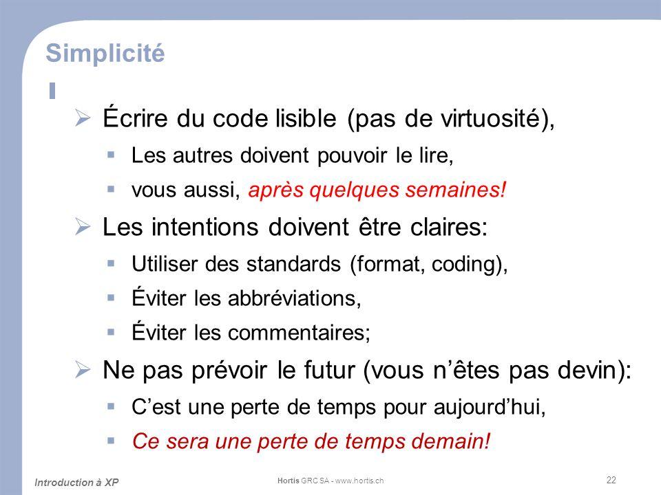 22 Simplicité Écrire du code lisible (pas de virtuosité), Les autres doivent pouvoir le lire, vous aussi, après quelques semaines! Les intentions doiv
