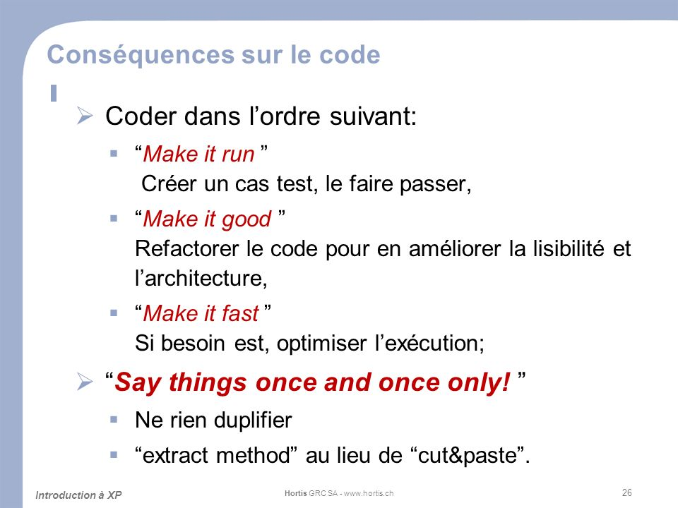 26 Conséquences sur le code Coder dans lordre suivant: Make it run Créer un cas test, le faire passer, Make it good Refactorer le code pour en améliorer la lisibilité et larchitecture, Make it fast Si besoin est, optimiser lexécution; Say things once and once only.