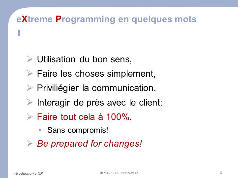 8 eXtreme Programming en quelques mots Utilisation du bon sens, Faire les choses simplement, Priviliégier la communication, Interagir de près avec le