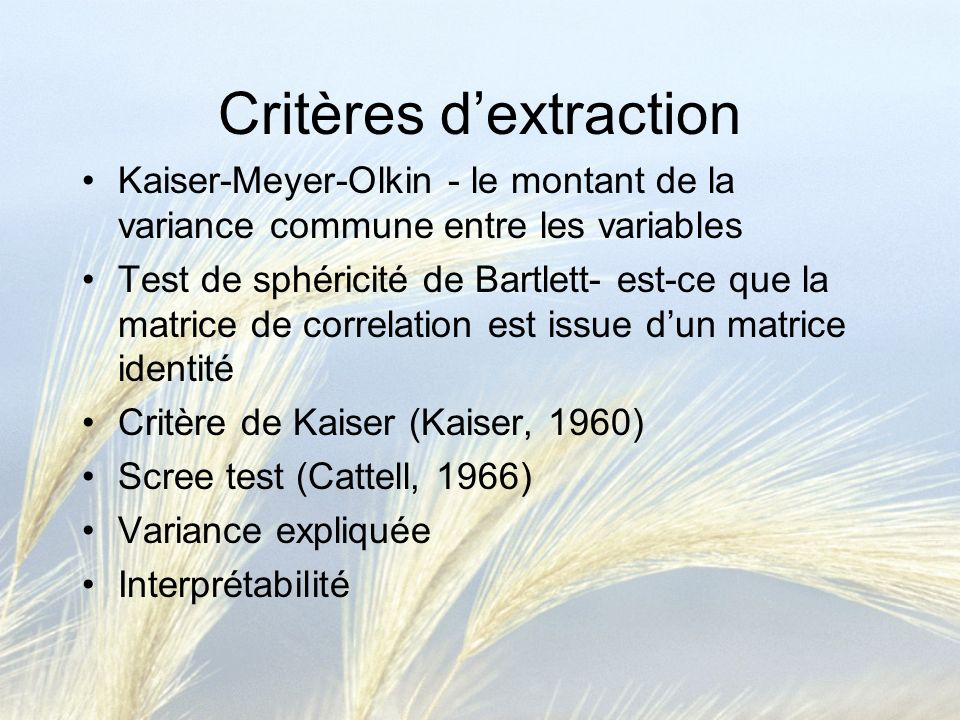 Critères dextraction Kaiser-Meyer-Olkin - le montant de la variance commune entre les variables Test de sphéricité de Bartlett- est-ce que la matrice de correlation est issue dun matrice identité Critère de Kaiser (Kaiser, 1960) Scree test (Cattell, 1966) Variance expliquée Interprétabilité