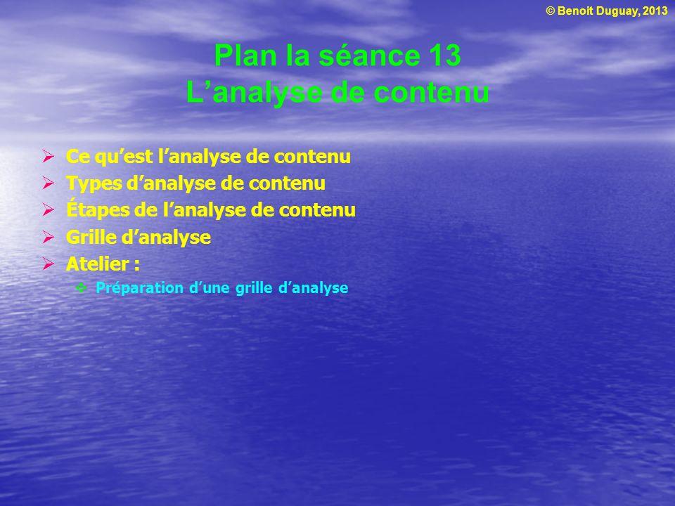 © Benoit Duguay, 2013 Plan la séance 13 Lanalyse de contenu Ce quest lanalyse de contenu Types danalyse de contenu Étapes de lanalyse de contenu Grill