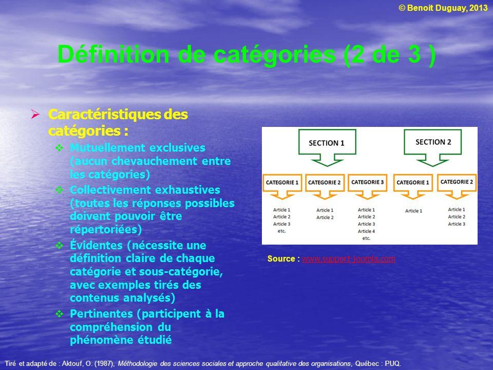 © Benoit Duguay, 2013 Définition de catégories (2 de 3 ) Caractéristiques des catégories : Mutuellement exclusives (aucun chevauchement entre les catégories) Collectivement exhaustives (toutes les réponses possibles doivent pouvoir être répertoriées) Évidentes (nécessite une définition claire de chaque catégorie et sous-catégorie, avec exemples tirés des contenus analysés) Pertinentes (participent à la compréhension du phénomène étudié Tiré et adapté de : Aktouf, O.