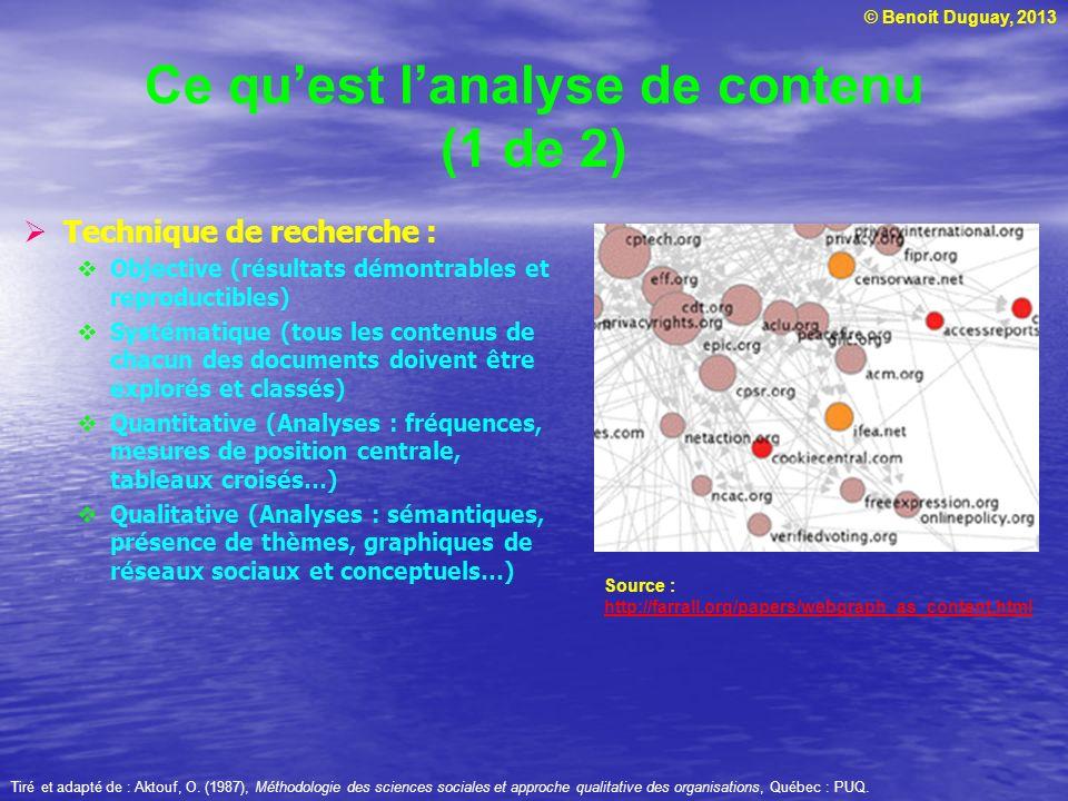 © Benoit Duguay, 2013 Ce quest lanalyse de contenu (1 de 2) Technique de recherche : Objective (résultats démontrables et reproductibles) Systématique (tous les contenus de chacun des documents doivent être explorés et classés) Quantitative (Analyses : fréquences, mesures de position centrale, tableaux croisés…) Qualitative (Analyses : sémantiques, présence de thèmes, graphiques de réseaux sociaux et conceptuels…) Source : http://farrall.org/papers/webgraph_as_content.html http://farrall.org/papers/webgraph_as_content.html Tiré et adapté de : Aktouf, O.