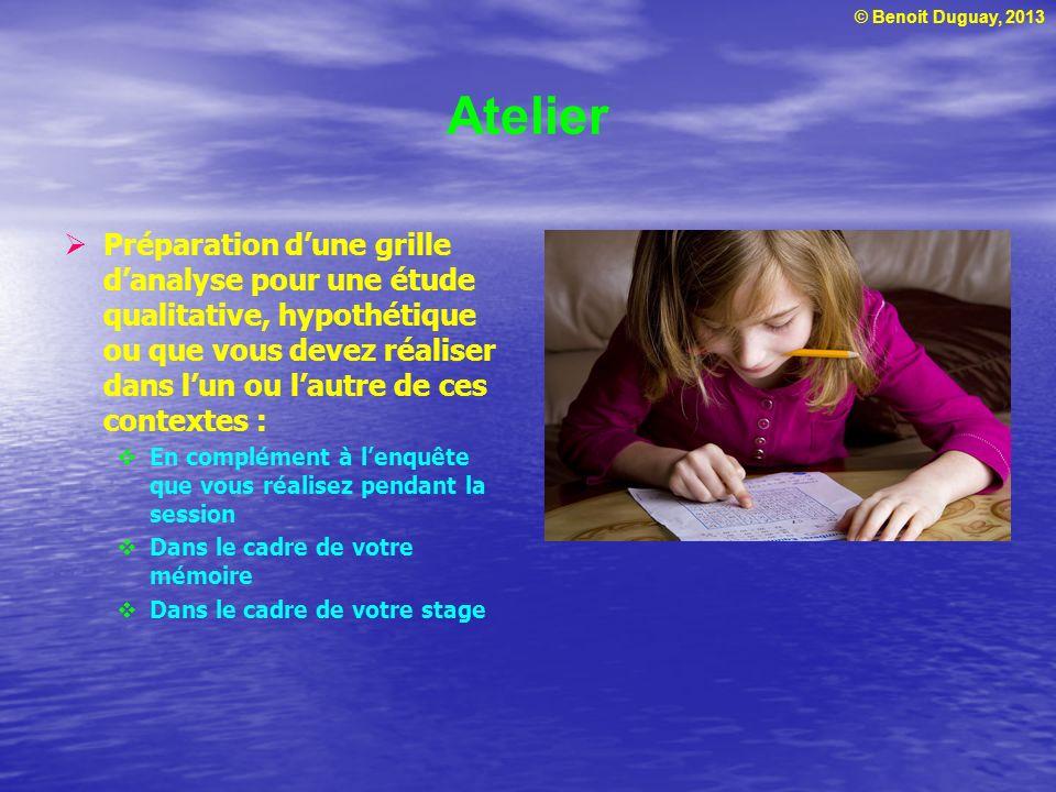 © Benoit Duguay, 2013 Atelier Préparation dune grille danalyse pour une étude qualitative, hypothétique ou que vous devez réaliser dans lun ou lautre