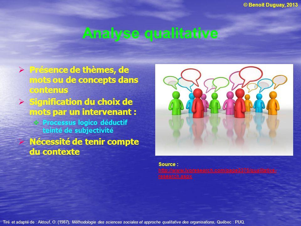 © Benoit Duguay, 2013 Analyse qualitative Présence de thèmes, de mots ou de concepts dans contenus Signification du choix de mots par un intervenant :